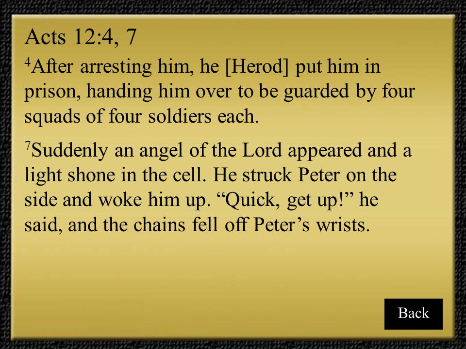 Acts 12:4, 7 4After arresting him, he [Herod] put him in prison, handing him over to be guarded by four squads of four soldiers each.